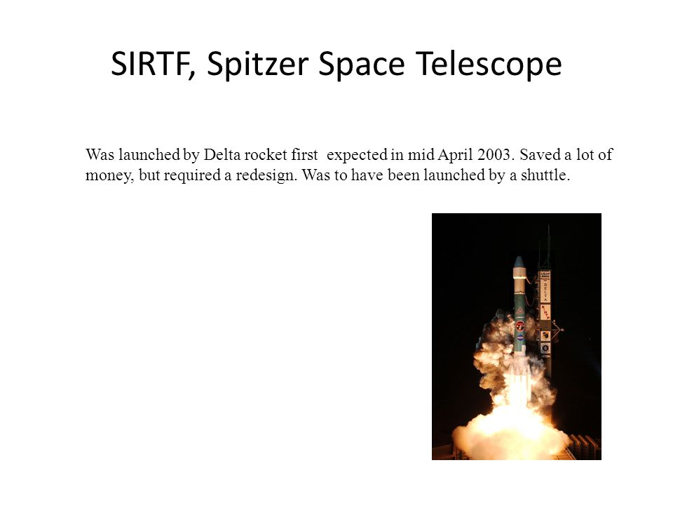 SIRTF, Spitzer Space Telescope Was launched by Delta rocket first expected in mid April 2003. Saved a lot of money, but required a redesign. Was to ha