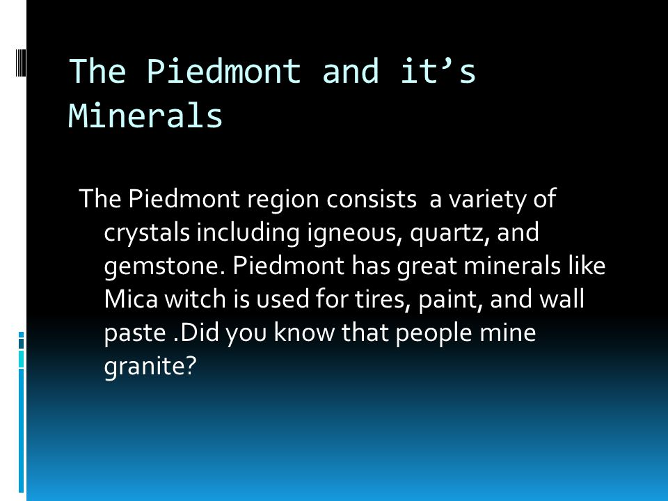 The Piedmont and it's Minerals The Piedmont region consists a variety of crystals including igneous, quartz, and gemstone.