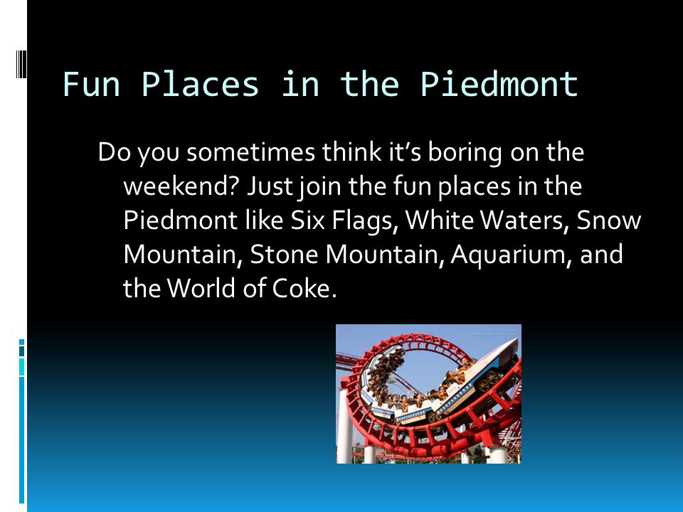 Fun Places in the Piedmont Do you sometimes think it's boring on the weekend.