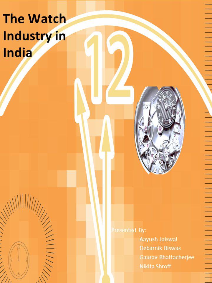 The Watch Industry in India Presented By: Aayush Jaiswal Debarnik Biswas Gaurav Bhattacherjee Nikita Shroff