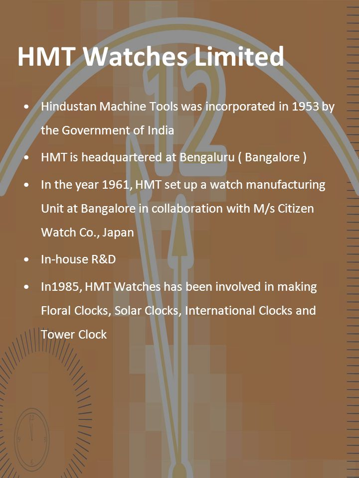 HMT Watches Limited Hindustan Machine Tools was incorporated in 1953 by the Government of India HMT is headquartered at Bengaluru ( Bangalore ) In the year 1961, HMT set up a watch manufacturing Unit at Bangalore in collaboration with M/s Citizen Watch Co., Japan In-house R&D In1985, HMT Watches has been involved in making Floral Clocks, Solar Clocks, International Clocks and Tower Clock