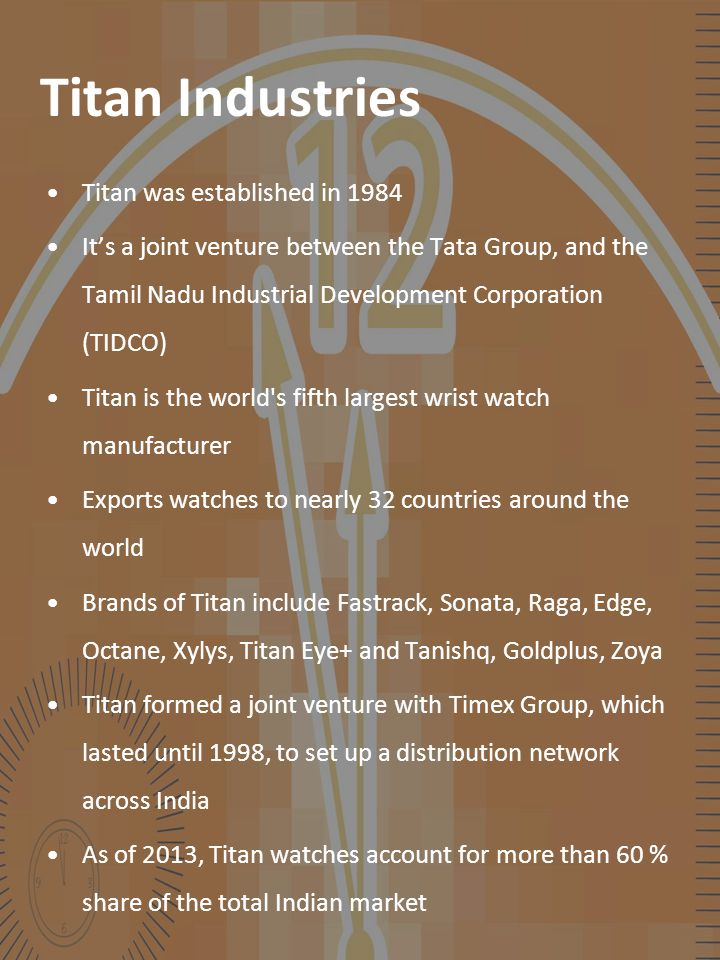 Titan Industries Titan was established in 1984 It's a joint venture between the Tata Group, and the Tamil Nadu Industrial Development Corporation (TID