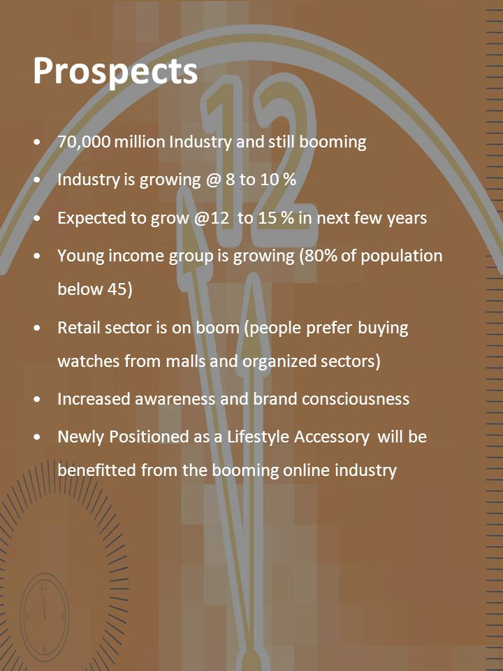 Prospects 70,000 million Industry and still booming Industry is growing @ 8 to 10 % Expected to grow @12 to 15 % in next few years Young income group is growing (80% of population below 45) Retail sector is on boom (people prefer buying watches from malls and organized sectors) Increased awareness and brand consciousness Newly Positioned as a Lifestyle Accessory will be benefitted from the booming online industry