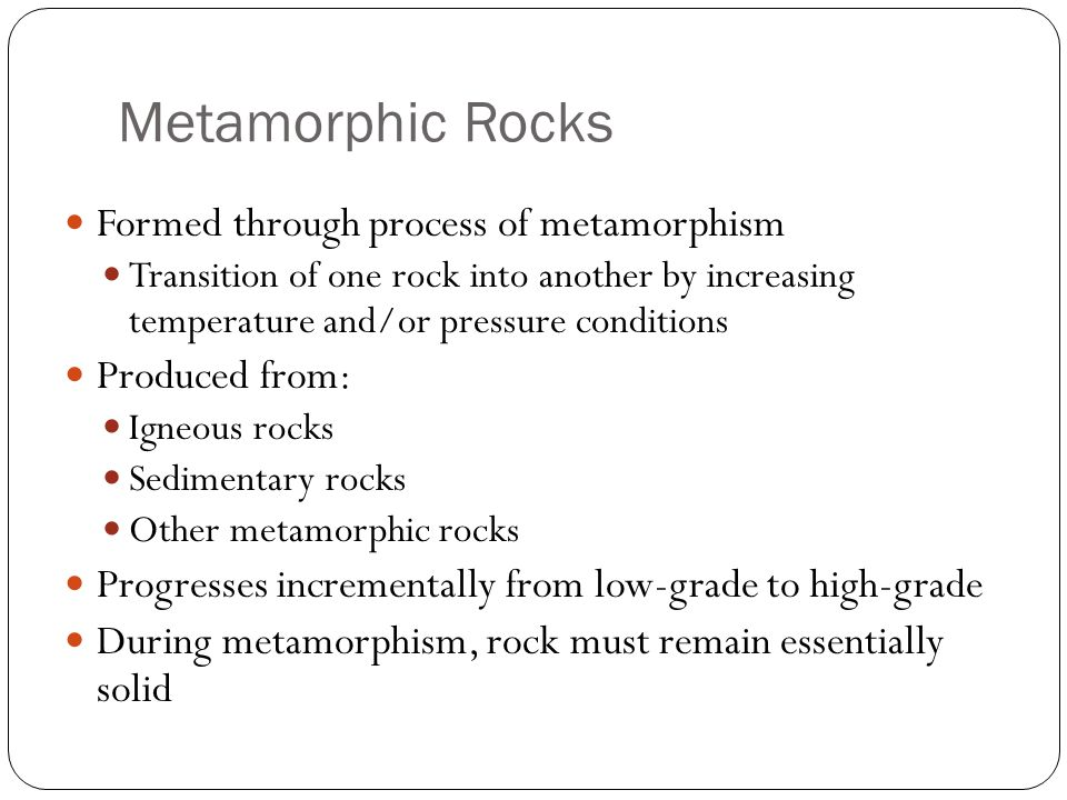 Metamorphic Rocks Formed through process of metamorphism Transition of one rock into another by increasing temperature and/or pressure conditions Produced from: Igneous rocks Sedimentary rocks Other metamorphic rocks Progresses incrementally from low-grade to high-grade During metamorphism, rock must remain essentially solid