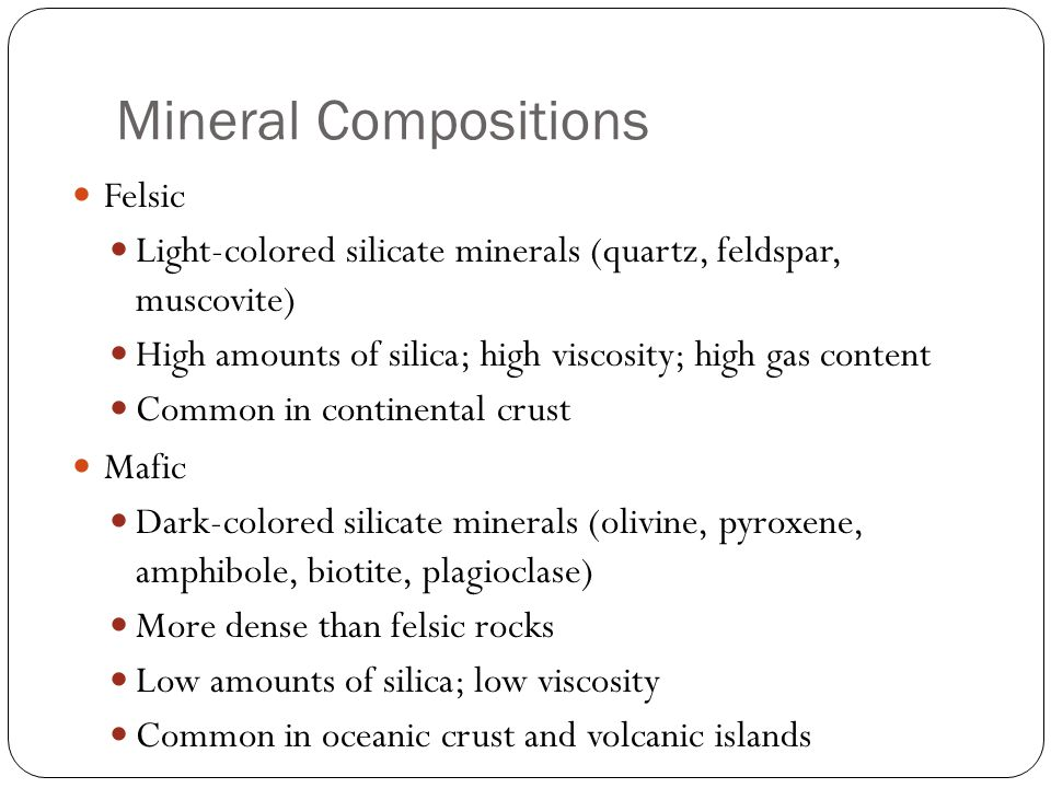 Mineral Compositions Felsic Light-colored silicate minerals (quartz, feldspar, muscovite) High amounts of silica; high viscosity; high gas content Common in continental crust Mafic Dark-colored silicate minerals (olivine, pyroxene, amphibole, biotite, plagioclase) More dense than felsic rocks Low amounts of silica; low viscosity Common in oceanic crust and volcanic islands