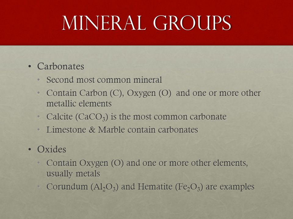Mineral Groups CarbonatesCarbonates Second most common mineralSecond most common mineral Contain Carbon (C), Oxygen (O) and one or more other metallic