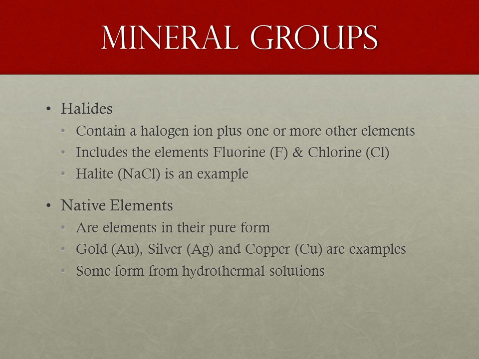 Mineral Groups HalidesHalides Contain a halogen ion plus one or more other elementsContain a halogen ion plus one or more other elements Includes the