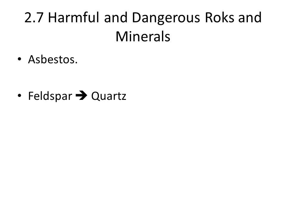 2.7 Harmful and Dangerous Roks and Minerals Asbestos. Feldspar  Quartz