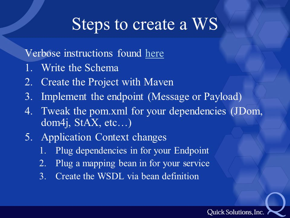 Steps to create a WS Verbose instructions found herehere 1.Write the Schema 2.Create the Project with Maven 3.Implement the endpoint (Message or Payload) 4.Tweak the pom.xml for your dependencies (JDom, dom4j, StAX, etc…) 5.Application Context changes 1.Plug dependencies in for your Endpoint 2.Plug a mapping bean in for your service 3.Create the WSDL via bean definition