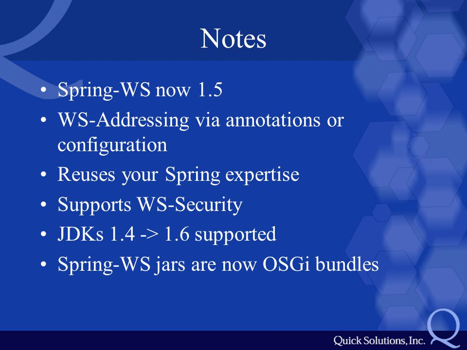 Notes Spring-WS now 1.5 WS-Addressing via annotations or configuration Reuses your Spring expertise Supports WS-Security JDKs 1.4 -> 1.6 supported Spring-WS jars are now OSGi bundles