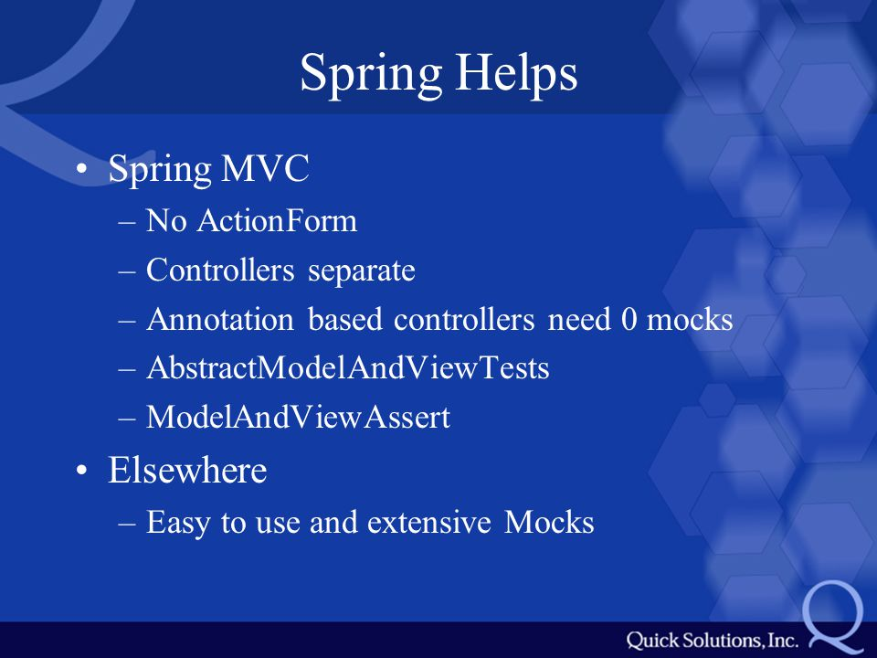 Spring Helps Spring MVC –No ActionForm –Controllers separate –Annotation based controllers need 0 mocks –AbstractModelAndViewTests –ModelAndViewAssert Elsewhere –Easy to use and extensive Mocks