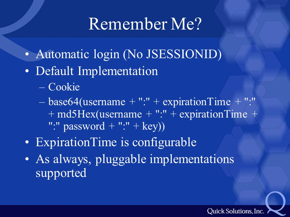 Remember Me? Automatic login (No JSESSIONID) Default Implementation –Cookie –base64(username +