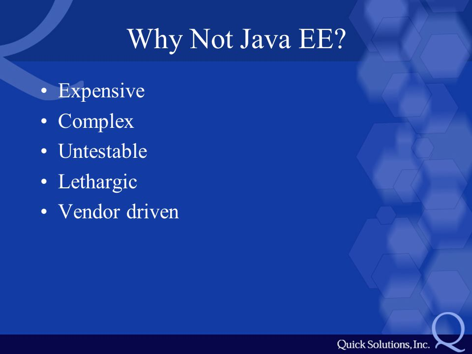 Why Not Java EE? Expensive Complex Untestable Lethargic Vendor driven
