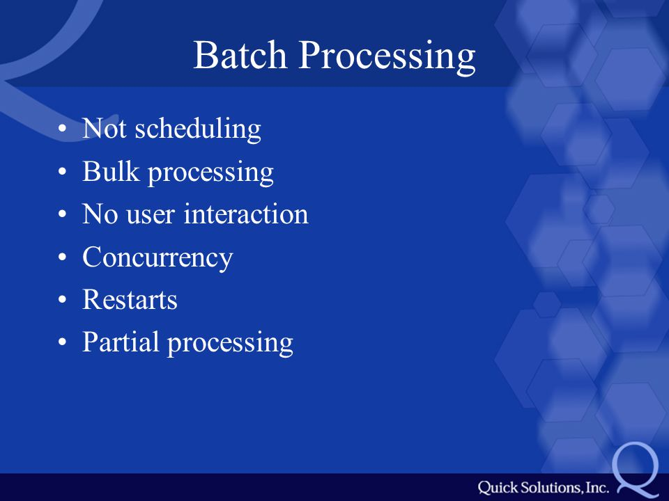 Batch Processing Not scheduling Bulk processing No user interaction Concurrency Restarts Partial processing