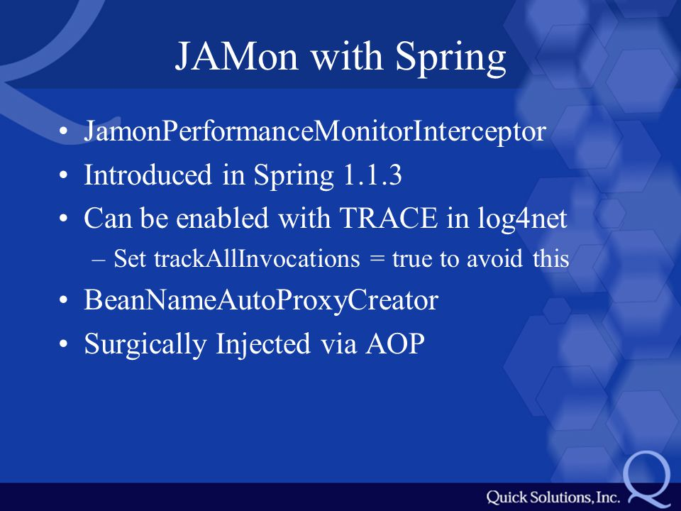 JAMon with Spring JamonPerformanceMonitorInterceptor Introduced in Spring 1.1.3 Can be enabled with TRACE in log4net –Set trackAllInvocations = true to avoid this BeanNameAutoProxyCreator Surgically Injected via AOP