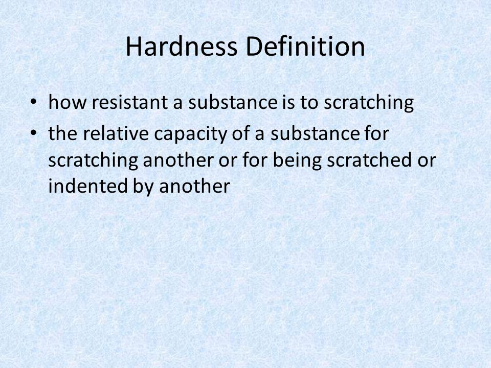 Hardness Definition how resistant a substance is to scratching the relative capacity of a substance for scratching another or for being scratched or indented by another