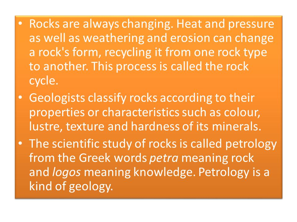 Rocks are always changing. Heat and pressure as well as weathering and erosion can change a rock's form, recycling it from one rock type to another. T
