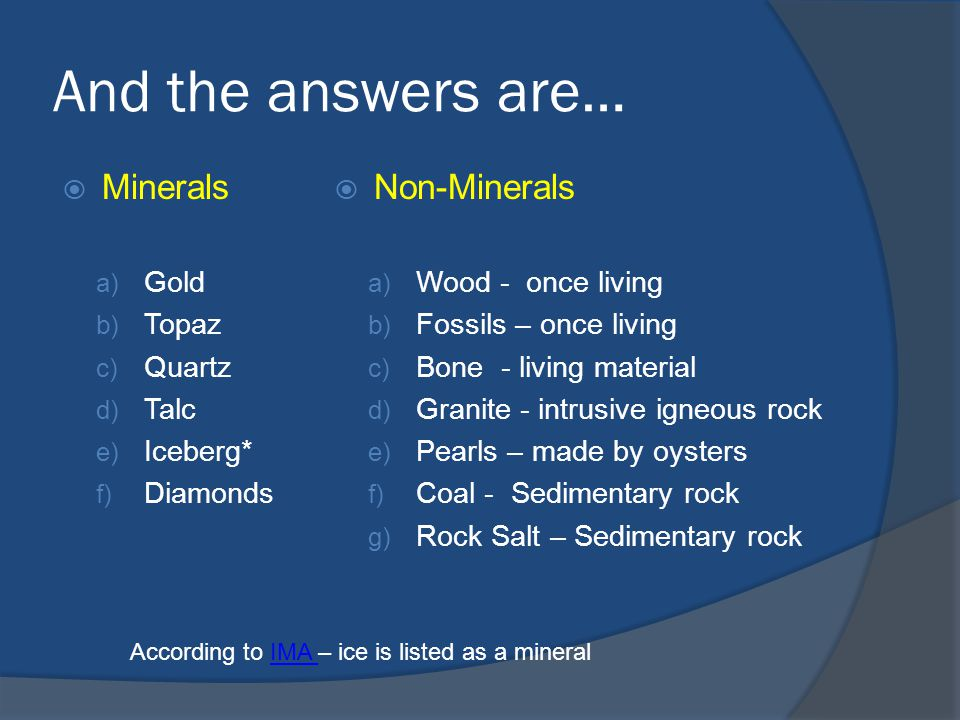 And the answers are…  Minerals a) Gold b) Topaz c) Quartz d) Talc e) Iceberg* f) Diamonds  Non-Minerals a) Wood - once living b) Fossils – once living c) Bone - living material d) Granite - intrusive igneous rock e) Pearls – made by oysters f) Coal - Sedimentary rock g) Rock Salt – Sedimentary rock According to IMA – ice is listed as a mineralIMA