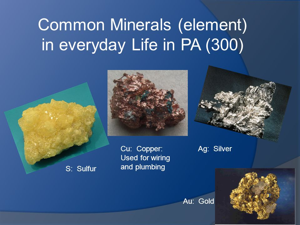 Common Minerals (element) in everyday Life in PA (300) Cu: Copper: Used for wiring and plumbing S: Sulfur Ag: Silver Au: Gold