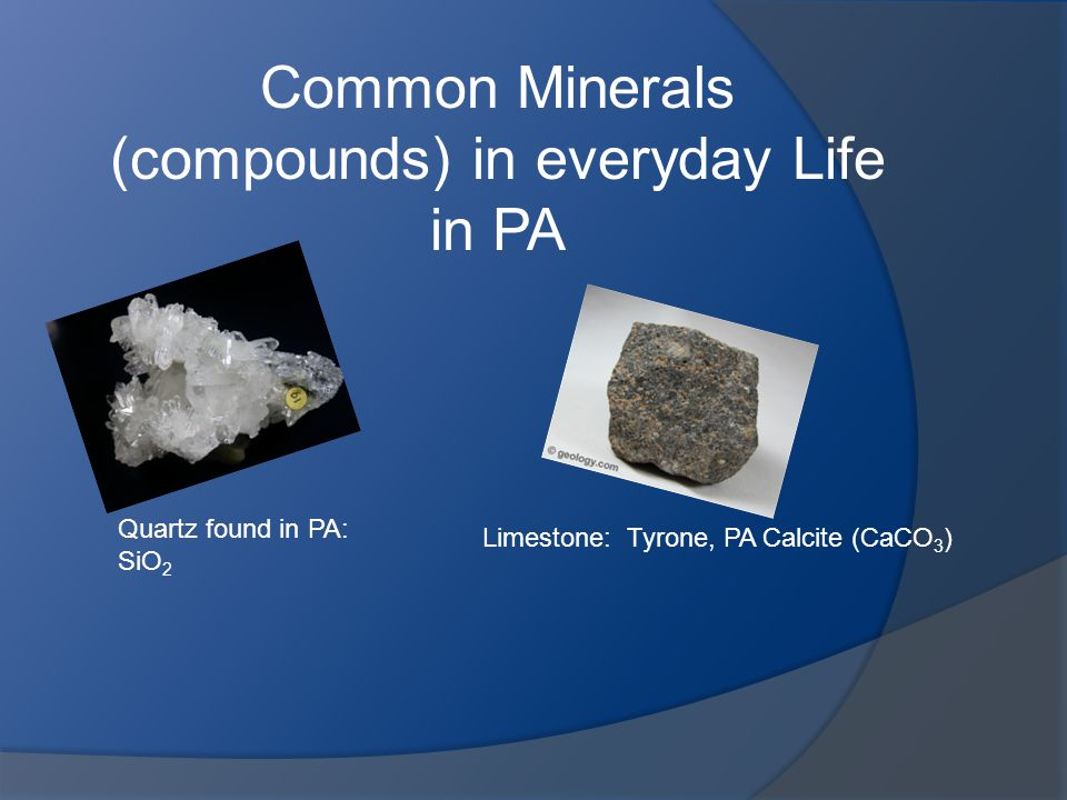 Common Minerals (compounds) in everyday Life in PA Quartz found in PA: SiO 2 Limestone: Tyrone, PA Calcite (CaCO 3 )