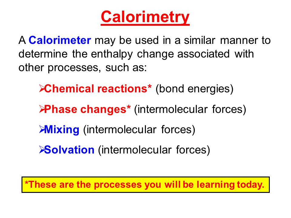 A Calorimeter may be used in a similar manner to determine the enthalpy change associated with other processes, such as:  Chemical reactions* (bond energies)  Phase changes* (intermolecular forces)  Mixing (intermolecular forces)  Solvation (intermolecular forces) Calorimetry *These are the processes you will be learning today.