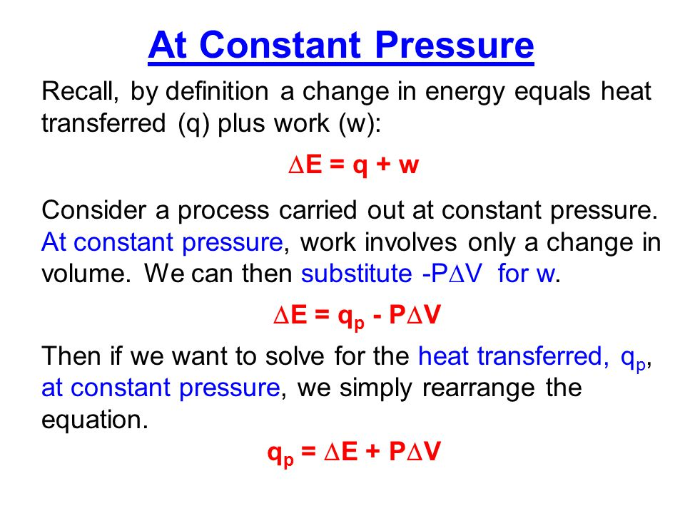 Recall our original definition of enthalpy: H = E + PV Then for a change in enthalpy:  H =  E +  (PV) If we set P constant, then:  H =  E + P  V Since q p =  E + P  V Then  H = q p The change in enthalpy,  H, is then equal to the heat transferred at constant pressure, q p.