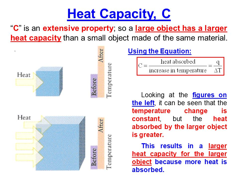 Heat Capacity, C C is an extensive property; so a large object has a larger heat capacity than a small object made of the same material.