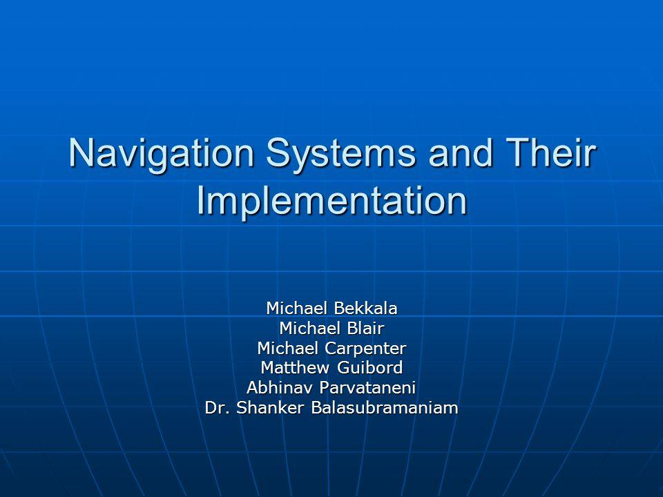 Navigation Systems and Their Implementation Michael Bekkala Michael Blair Michael Carpenter Matthew Guibord Abhinav Parvataneni Dr.