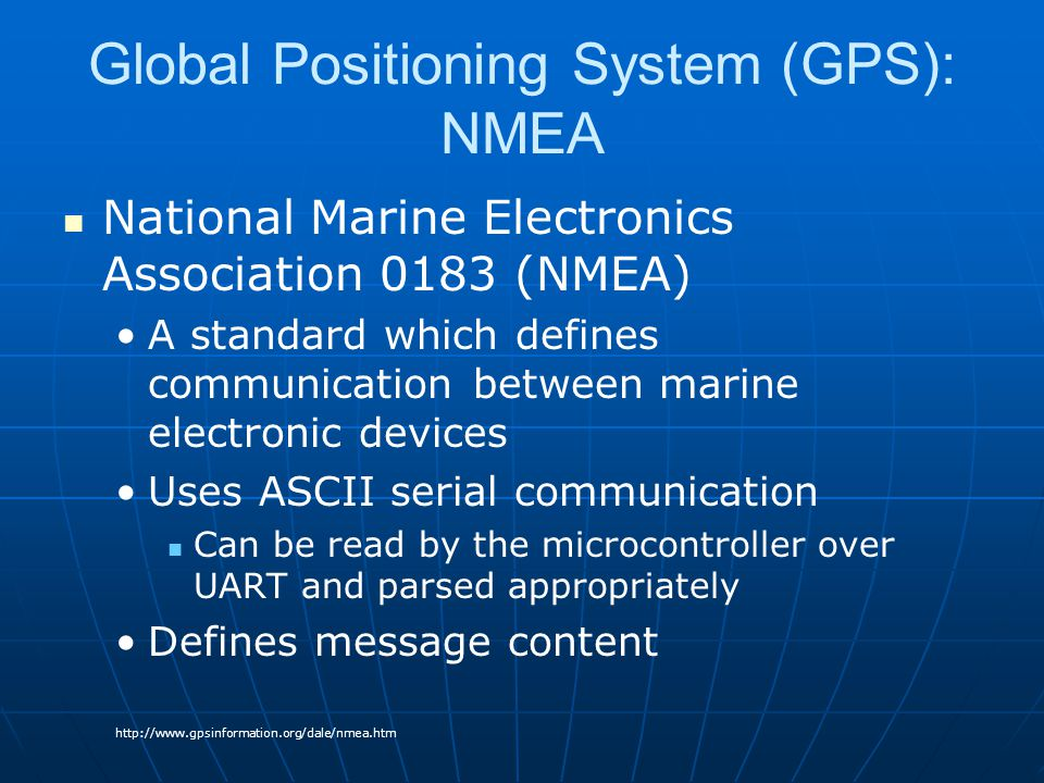 Global Positioning System (GPS): NMEA National Marine Electronics Association 0183 (NMEA) A standard which defines communication between marine electronic devices Uses ASCII serial communication Can be read by the microcontroller over UART and parsed appropriately Defines message content http://www.gpsinformation.org/dale/nmea.htm