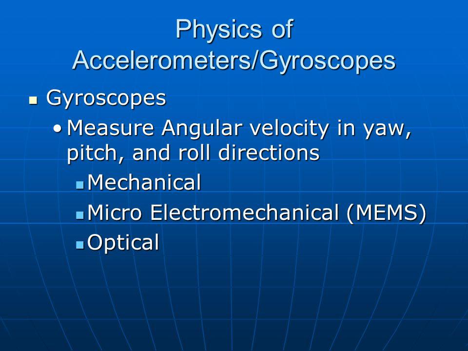 Physics of Accelerometers/Gyroscopes Gyroscopes Gyroscopes Measure Angular velocity in yaw, pitch, and roll directionsMeasure Angular velocity in yaw, pitch, and roll directions Mechanical Mechanical Micro Electromechanical (MEMS) Micro Electromechanical (MEMS) Optical Optical