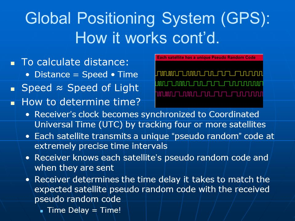Global Positioning System (GPS): How it works cont'd. To calculate distance: Distance = Speed Time Speed ≈ Speed of Light How to determine time? Recei