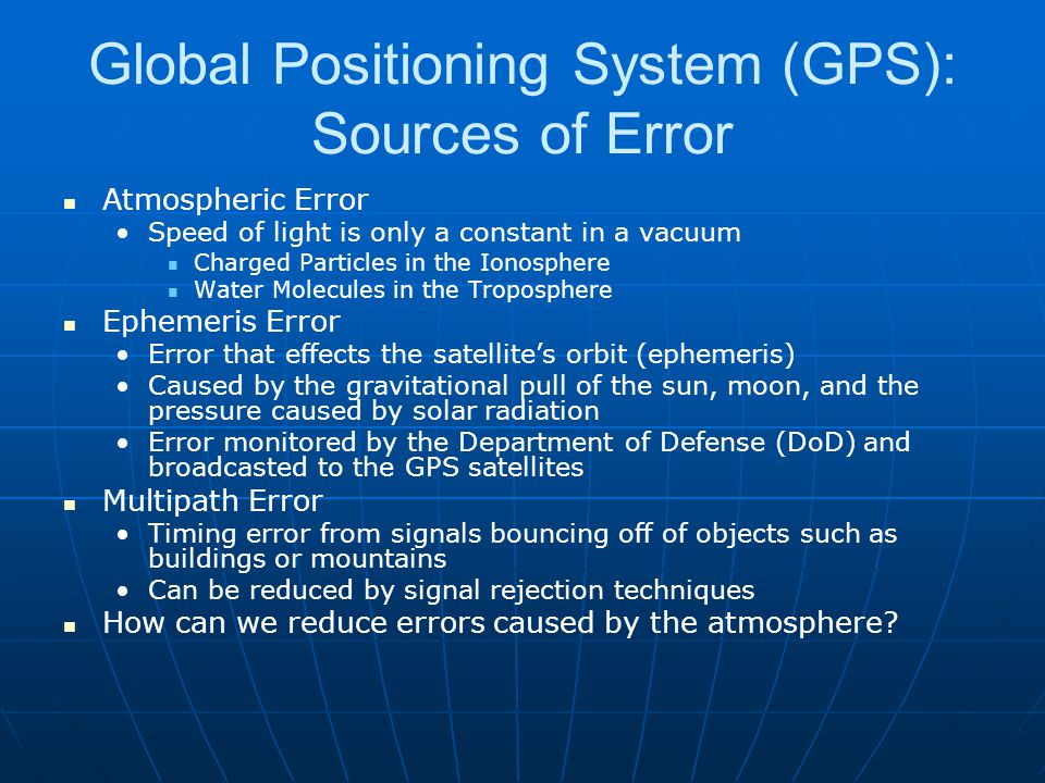 Global Positioning System (GPS): Sources of Error Atmospheric Error Speed of light is only a constant in a vacuum Charged Particles in the Ionosphere