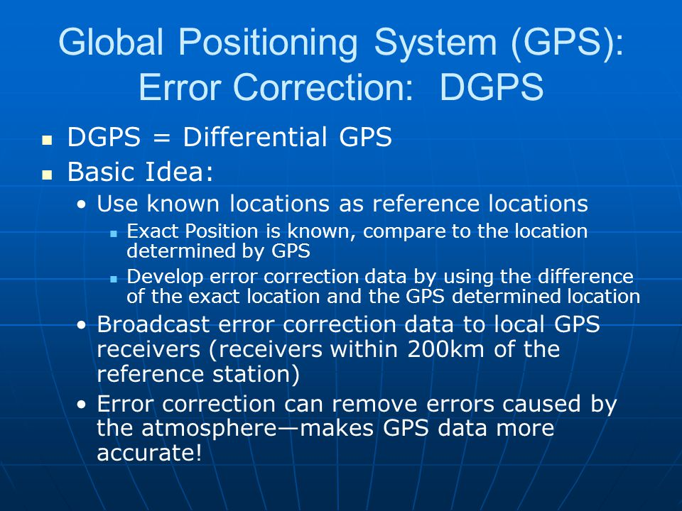 Global Positioning System (GPS): Error Correction: DGPS DGPS = Differential GPS Basic Idea: Use known locations as reference locations Exact Position is known, compare to the location determined by GPS Develop error correction data by using the difference of the exact location and the GPS determined location Broadcast error correction data to local GPS receivers (receivers within 200km of the reference station) Error correction can remove errors caused by the atmosphere—makes GPS data more accurate!