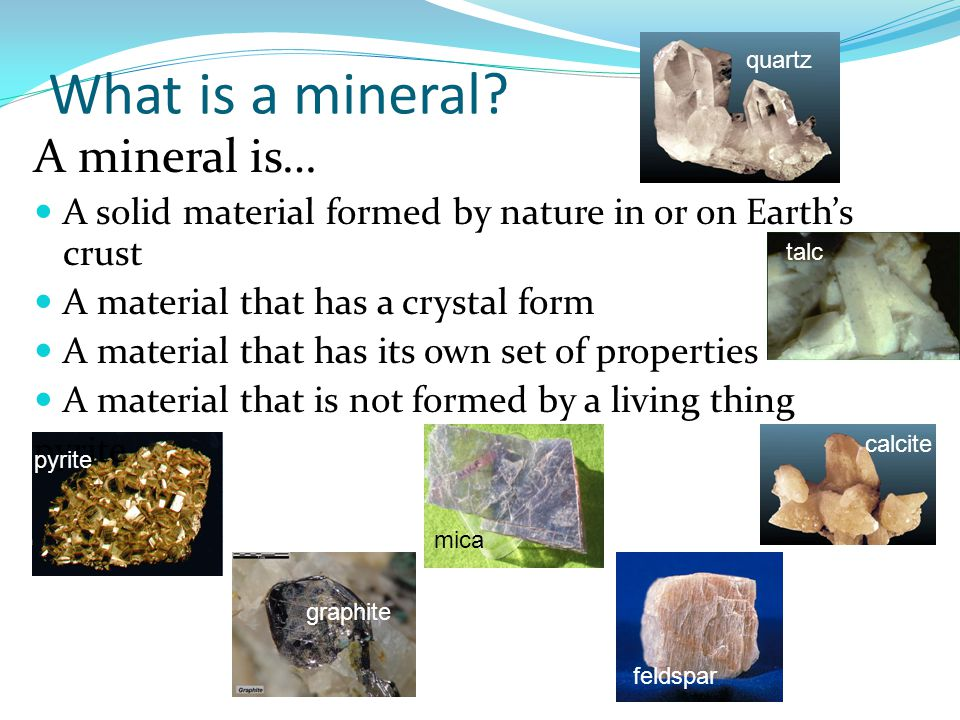 What is a mineral? A mineral is… A solid material formed by nature in or on Earth's crust A material that has a crystal form A material that has its o