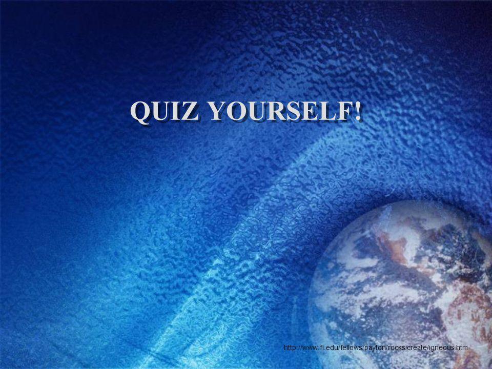 QUIZ YOURSELF! http://www.fi.edu/fellows/payton/rocks/create/igneous.htm