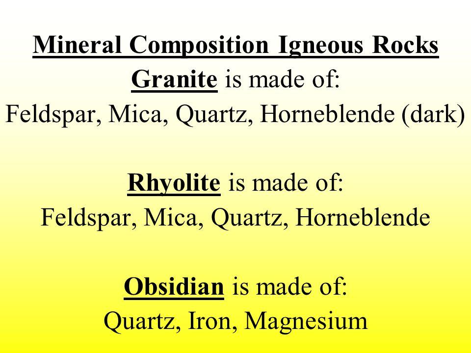 Mineral Composition Igneous Rocks Granite is made of: Feldspar, Mica, Quartz, Horneblende (dark) Rhyolite is made of: Feldspar, Mica, Quartz, Horneble