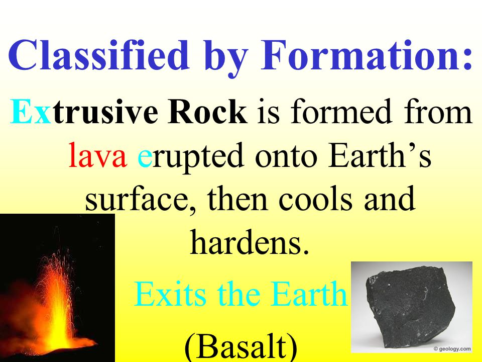 Classified by Formation: Extrusive Rock is formed from lava erupted onto Earth's surface, then cools and hardens. Exits the Earth (Basalt)