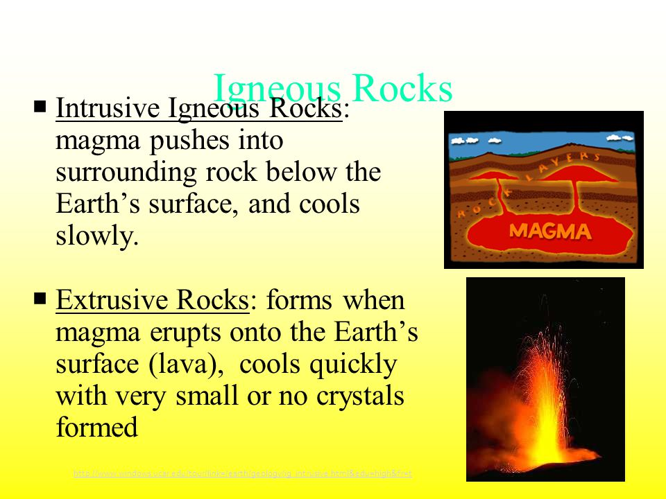 Igneous Rocks  Intrusive Igneous Rocks: magma pushes into surrounding rock below the Earth's surface, and cools slowly.  Extrusive Rocks: forms when