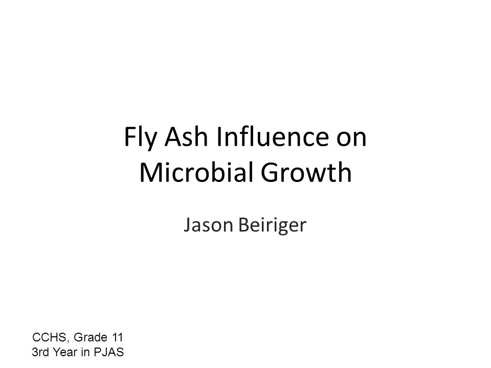 Fly Ash Influence on Microbial Growth Jason Beiriger CCHS, Grade 11 3rd Year in PJAS