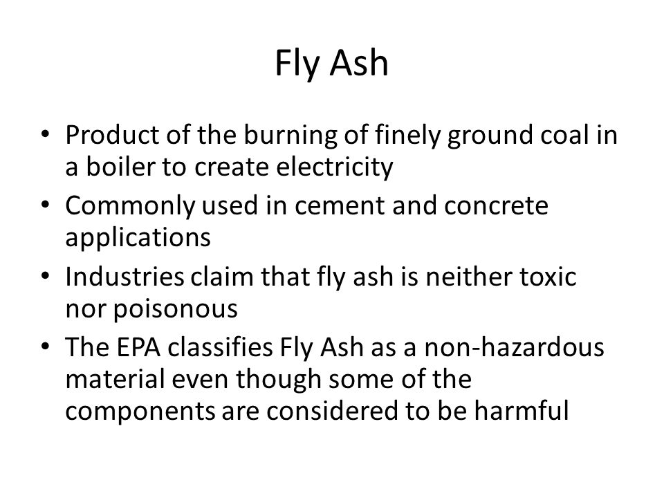 Government Policy India- notification against improper use of fly ash and cement components Netherlands – Acceptable as long as the concentration of each carcinogenic component does not exceed 0.1% U.S.- Little regulation – California Department of Transportation requires that mineral admixtures like fly ash comprise at least 25% of the cementitious material in any concrete used in state- funded paving project – Montana- provides tax incentives for companies who install equipment to begin utilizing material like fly ash
