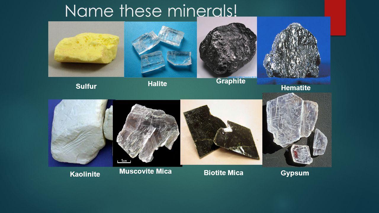 Name these minerals! Sulfur Halite Graphite Hematite Kaolinite Muscovite Mica Biotite Mica Gypsum