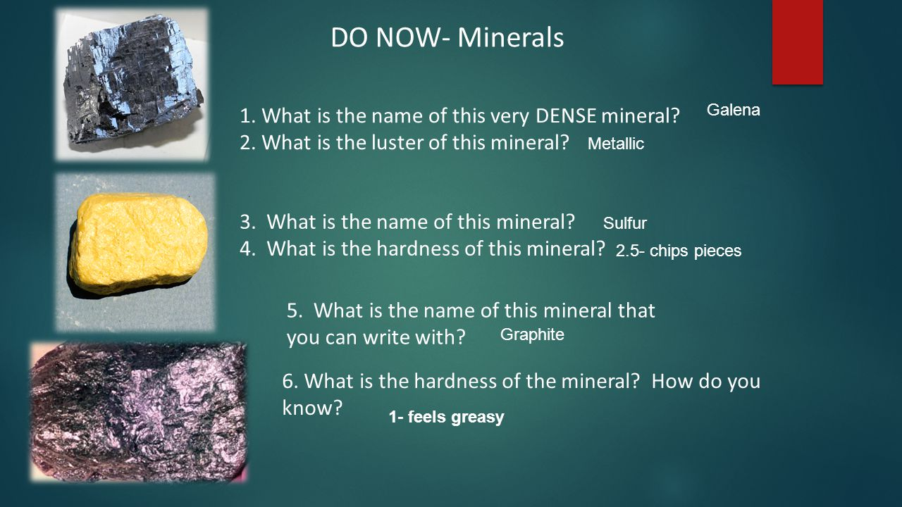 1. What is the name of this very DENSE mineral? 2. What is the luster of this mineral? DO NOW- Minerals 3. What is the name of this mineral? 4. What i
