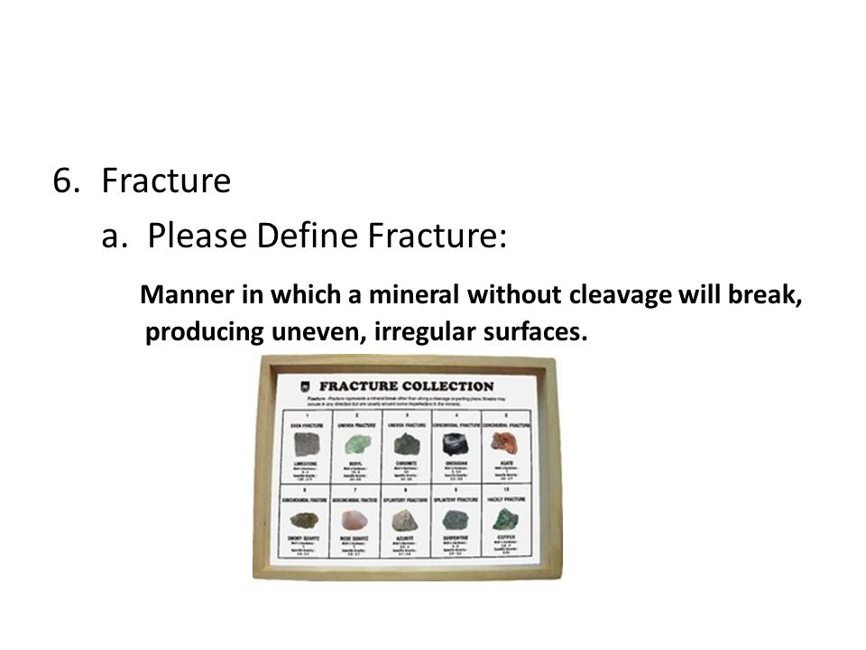 6.Fracture a. Please Define Fracture: Manner in which a mineral without cleavage will break, producing uneven, irregular surfaces.