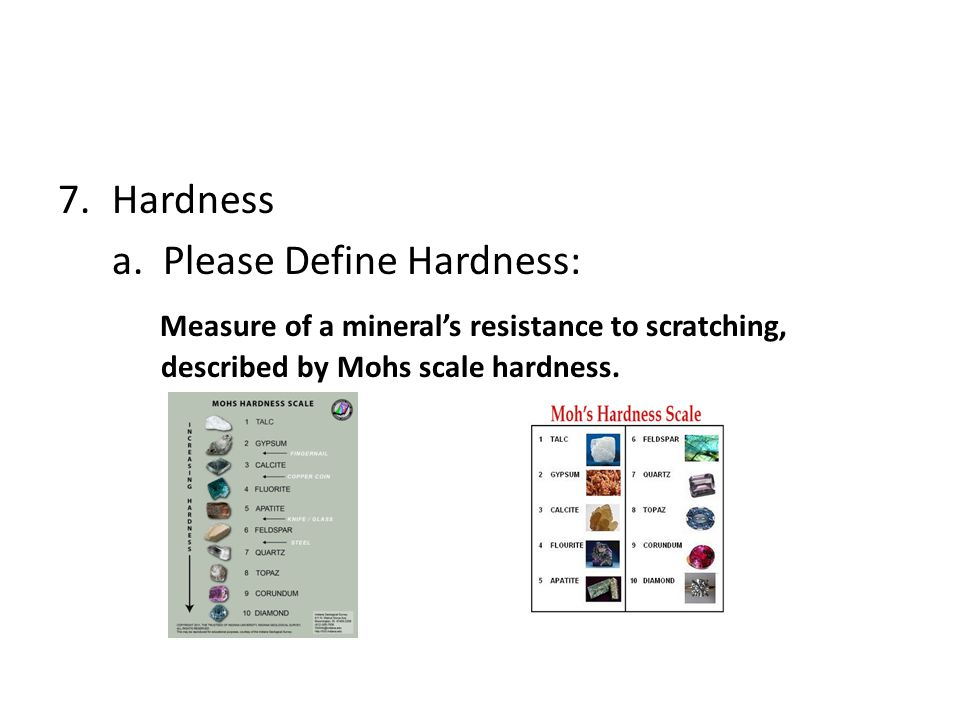 7.Hardness a. Please Define Hardness: Measure of a mineral's resistance to scratching, described by Mohs scale hardness.