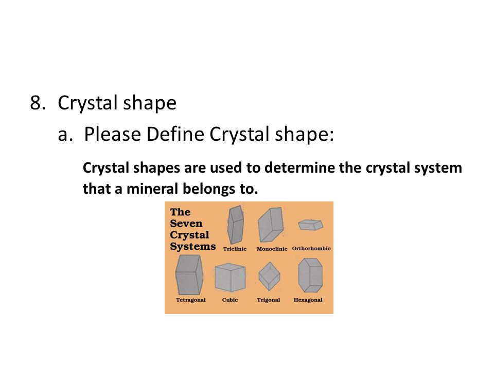 8.Crystal shape a. Please Define Crystal shape: Crystal shapes are used to determine the crystal system that a mineral belongs to.