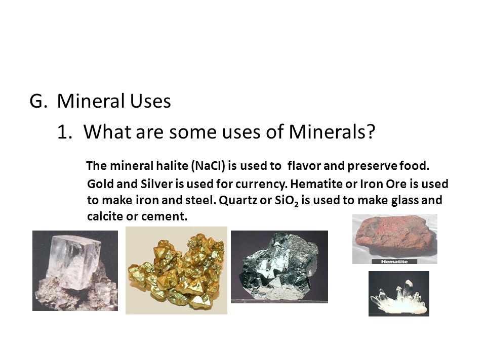 G.Mineral Uses 1. What are some uses of Minerals? The mineral halite (NaCl) is used to flavor and preserve food. Gold and Silver is used for currency.