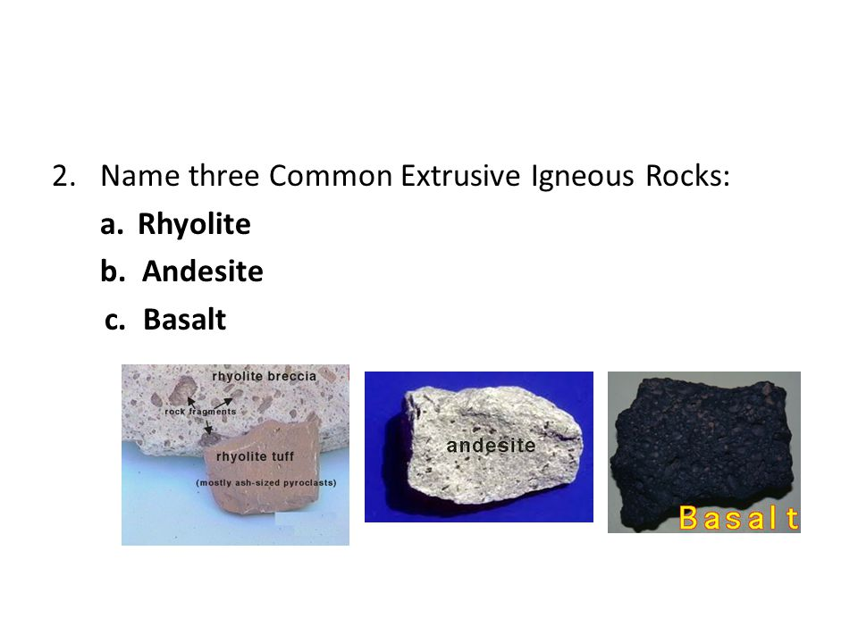 2.Name three Common Extrusive Igneous Rocks: a.Rhyolite b. Andesite c. Basalt