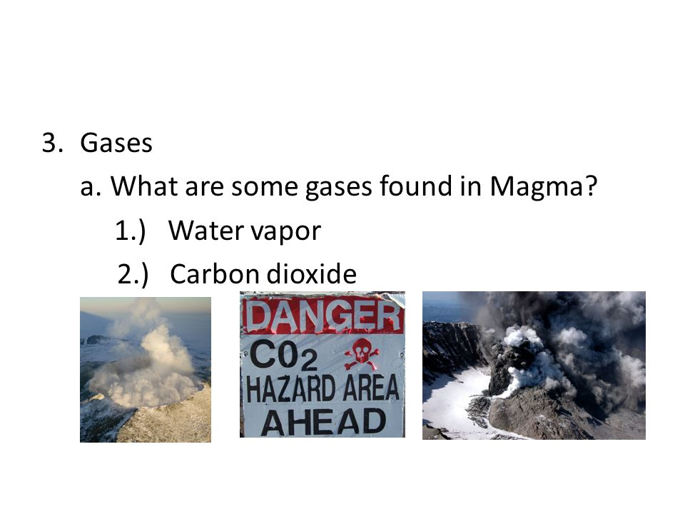 3.Gases a.What are some gases found in Magma? 1.) Water vapor 2.) Carbon dioxide