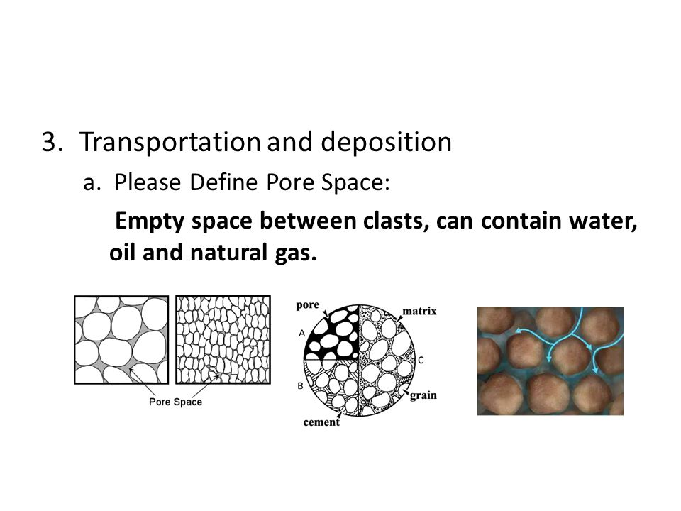 3.Transportation and deposition a. Please Define Pore Space: Empty space between clasts, can contain water, oil and natural gas.