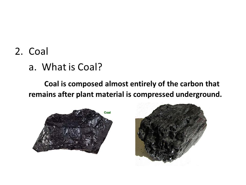 2.Coal a. What is Coal? Coal is composed almost entirely of the carbon that remains after plant material is compressed underground.